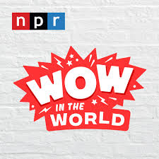 NPR - WOW in the world - PODCAST